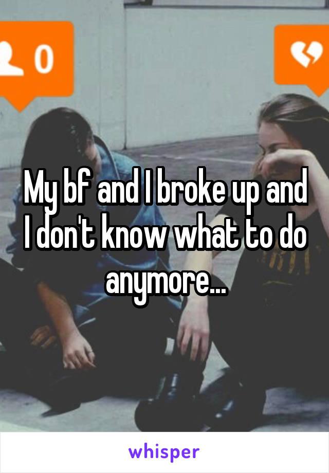 My bf and I broke up and I don't know what to do anymore...
