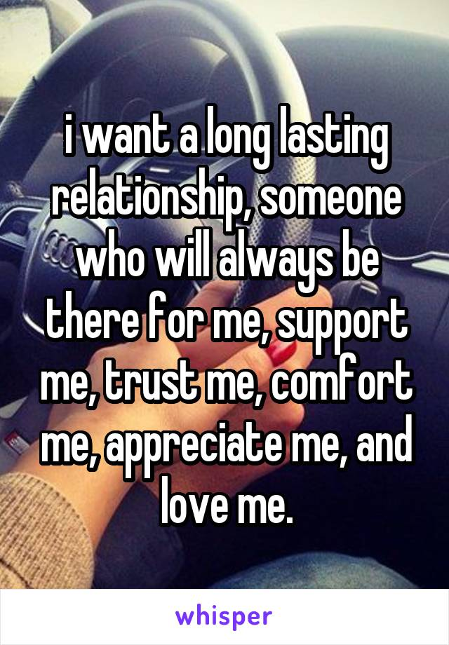 i want a long lasting relationship, someone who will always be there for me, support me, trust me, comfort me, appreciate me, and love me.