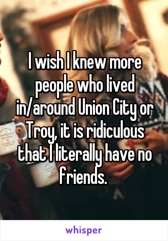 I wish I knew more people who lived in/around Union City or Troy, it is ridiculous that I literally have no friends.