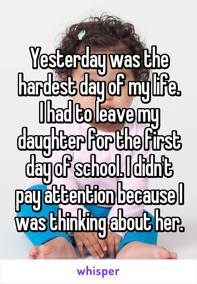Yesterday was the hardest day of my life. I had to leave my daughter for the first day of school. I didn't pay attention because I was thinking about her.