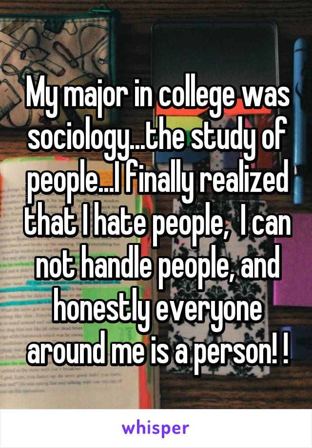 My major in college was sociology...the study of people...I finally realized that I hate people,  I can not handle people, and honestly everyone around me is a person! !