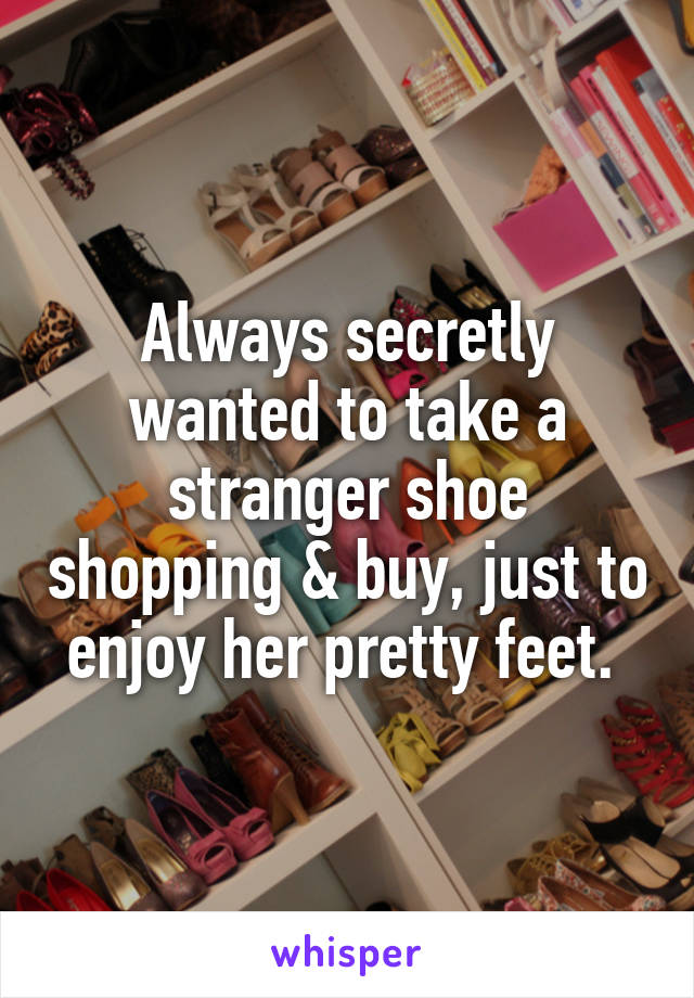 Always secretly wanted to take a stranger shoe shopping & buy, just to enjoy her pretty feet.