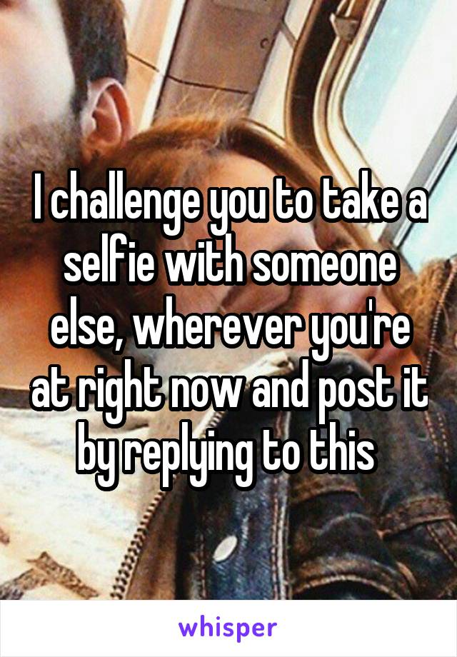 I challenge you to take a selfie with someone else, wherever you're at right now and post it by replying to this