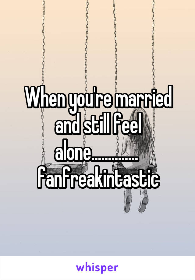 When you're married and still feel alone..............  fanfreakintastic