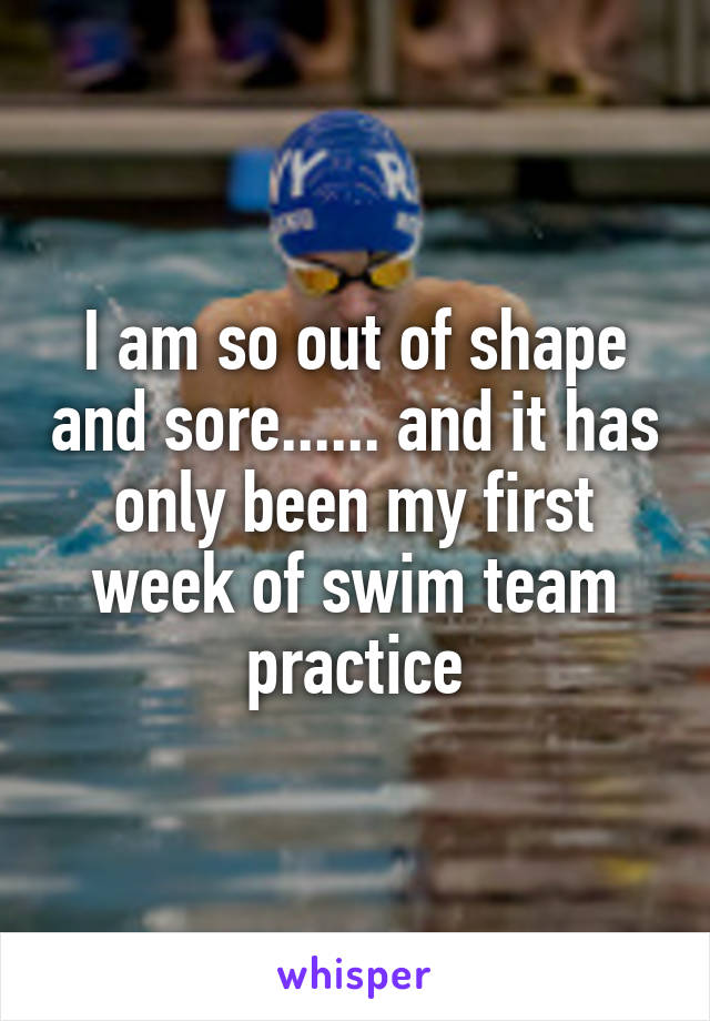 I am so out of shape and sore...... and it has only been my first week of swim team practice