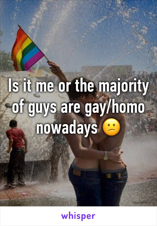 Is it me or the majority of guys are gay/homo nowadays 😕