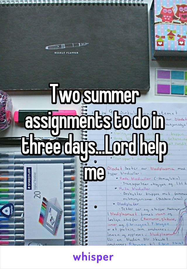 Two summer assignments to do in three days...Lord help me
