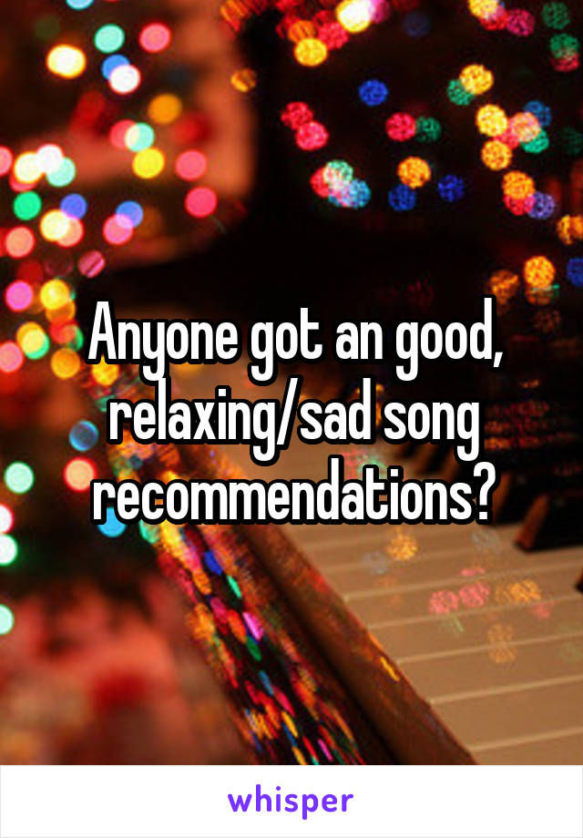 Anyone got an good, relaxing/sad song recommendations?