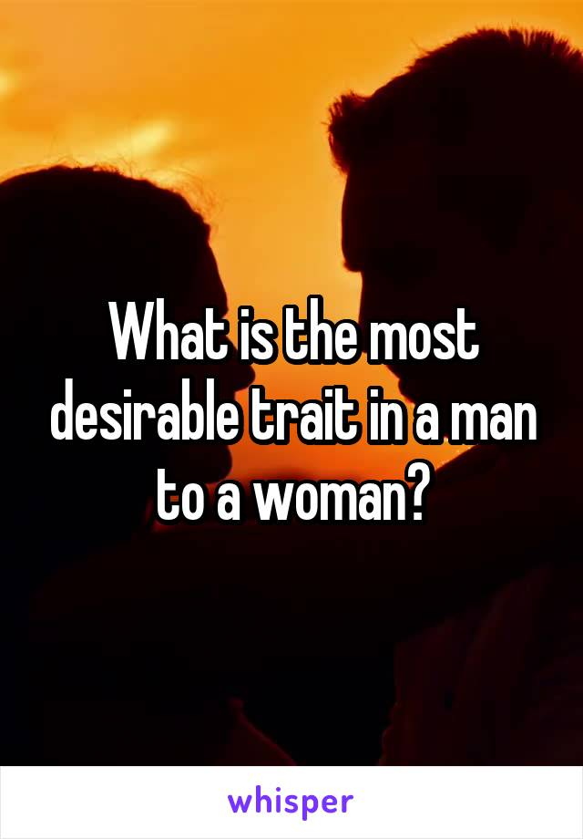 What is the most desirable trait in a man to a woman?