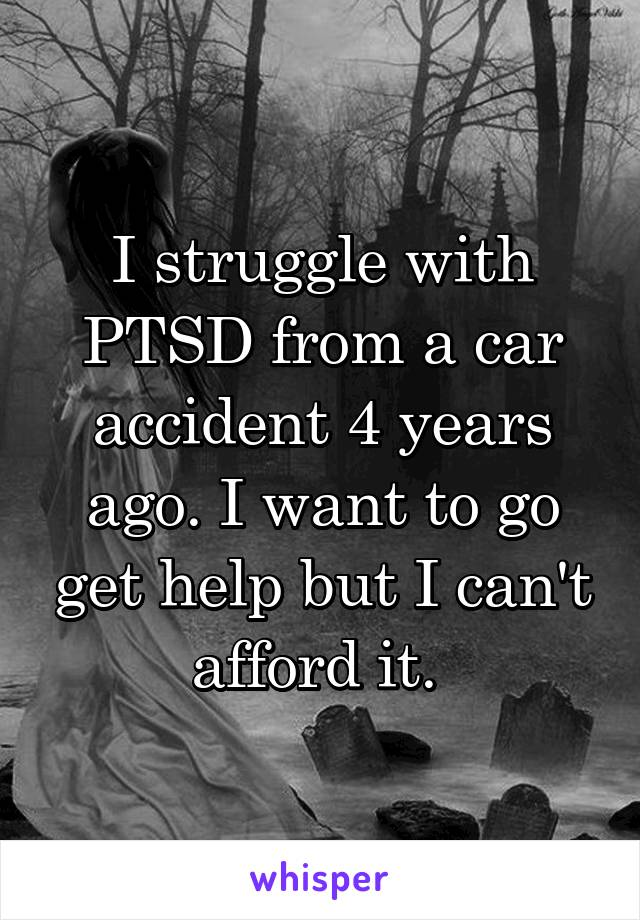 I struggle with PTSD from a car accident 4 years ago. I want to go get help but I can't afford it.