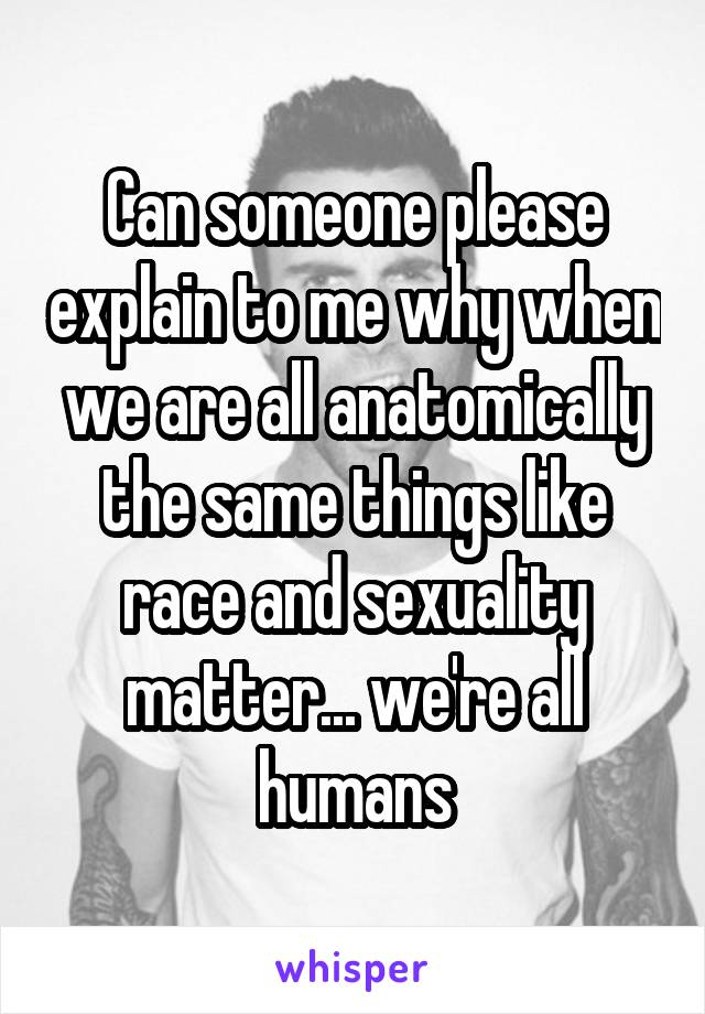 Can someone please explain to me why when we are all anatomically the same things like race and sexuality matter... we're all humans