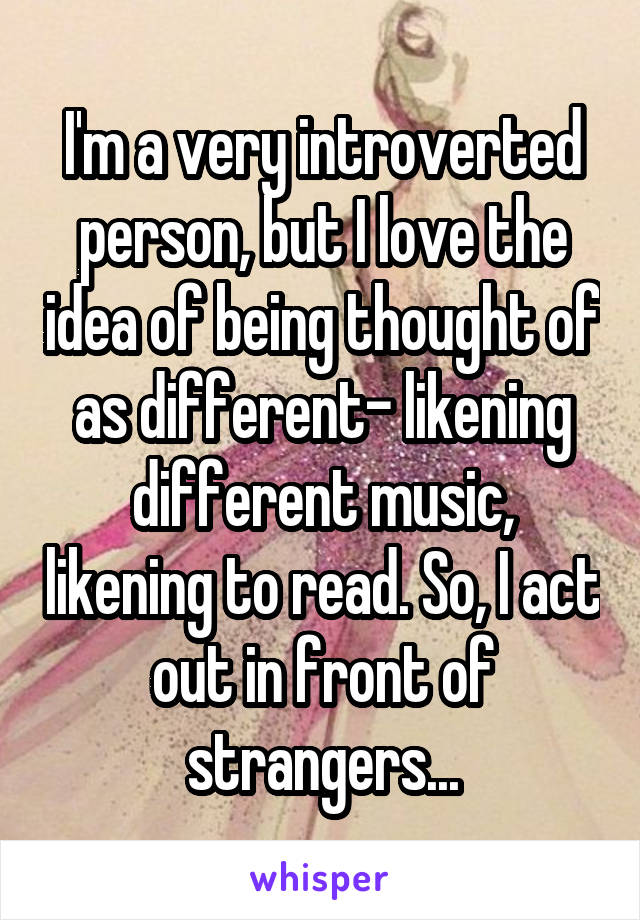 I'm a very introverted person, but I love the idea of being thought of as different- likening different music, likening to read. So, I act out in front of strangers...