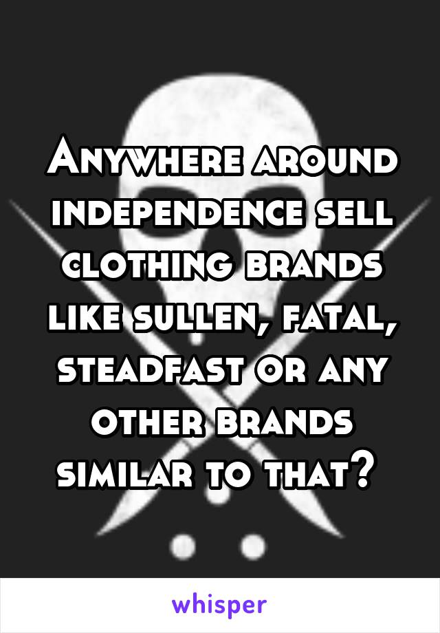 Anywhere around independence sell clothing brands like sullen, fatal, steadfast or any other brands similar to that?
