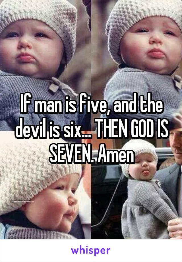 If man is five, and the devil is six... THEN GOD IS SEVEN. Amen