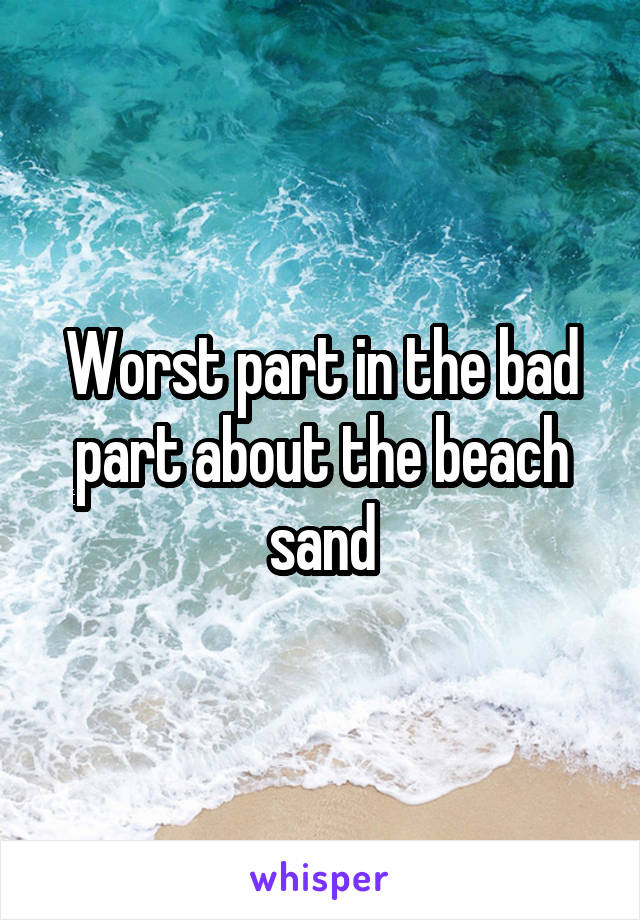 Worst part in the bad part about the beach sand