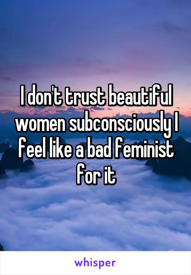 I don't trust beautiful women subconsciously I feel like a bad feminist for it