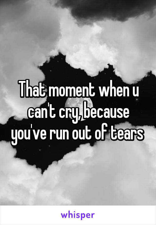 That moment when u can't cry, because you've run out of tears
