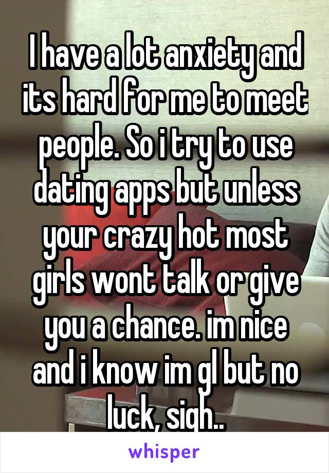 I have a lot anxiety and its hard for me to meet people. So i try to use dating apps but unless your crazy hot most girls wont talk or give you a chance. im nice and i know im gl but no luck, sigh..