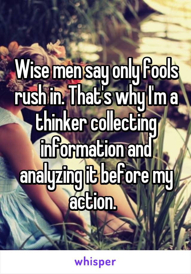 Wise men say only fools rush in. That's why I'm a thinker collecting information and analyzing it before my action.