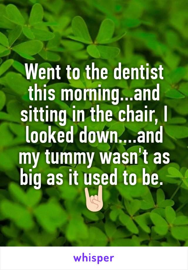Went to the dentist this morning...and sitting in the chair, I looked down....and my tummy wasn't as big as it used to be.  🤘🏻