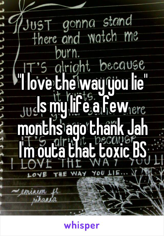 """I love the way you lie"" Is my life a few months ago thank Jah I'm outa that toxic BS"