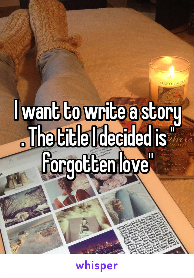 """I want to write a story . The title I decided is """" forgotten love"""""""