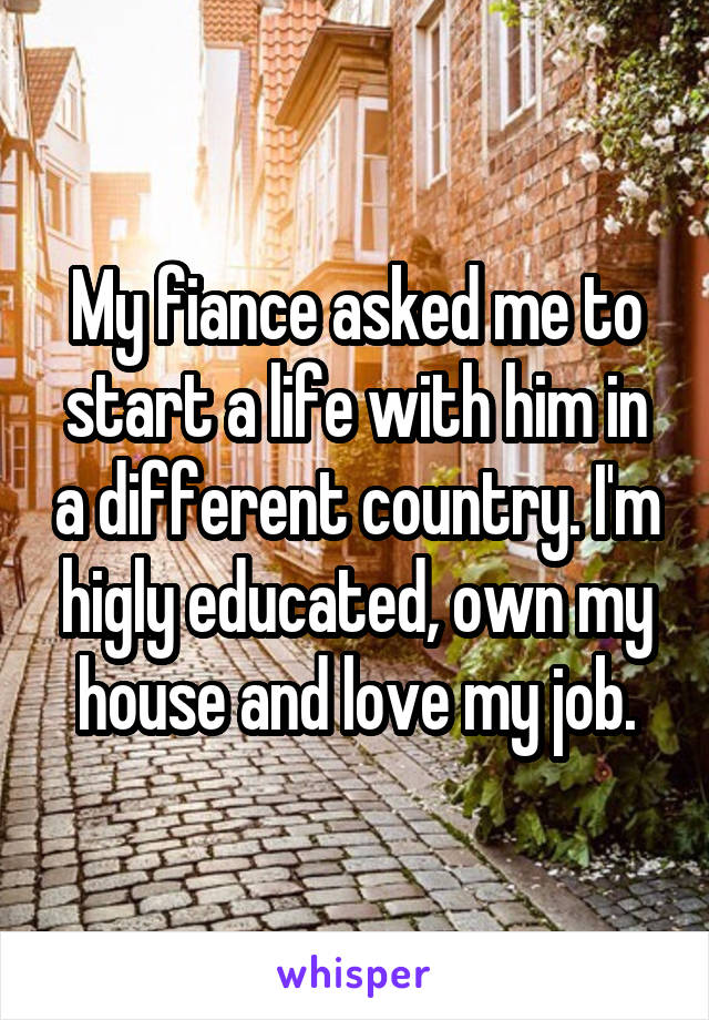 My fiance asked me to start a life with him in a different country. I'm higly educated, own my house and love my job.