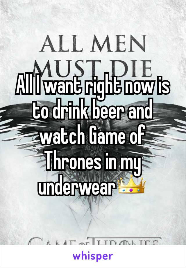All I want right now is to drink beer and watch Game of Thrones in my underwear👑