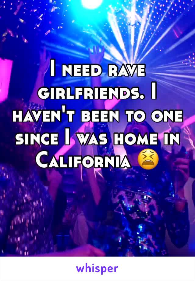 I need rave girlfriends. I haven't been to one since I was home in California 😫