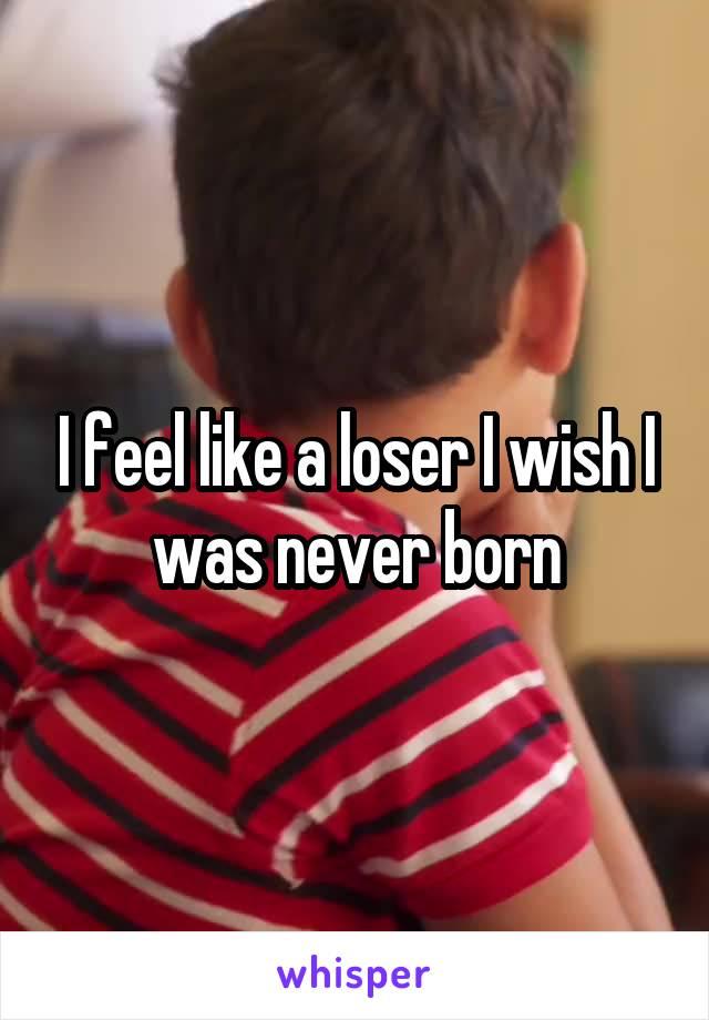 I feel like a loser I wish I was never born