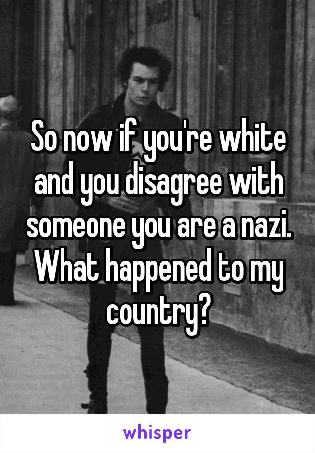 So now if you're white and you disagree with someone you are a nazi. What happened to my country?