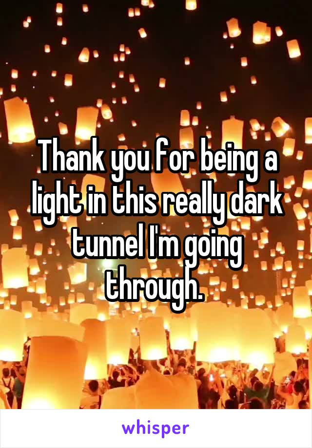 Thank you for being a light in this really dark tunnel I'm going through.