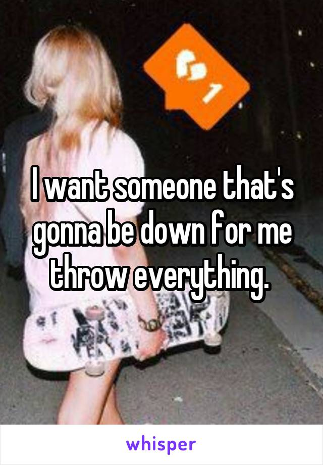 I want someone that's gonna be down for me throw everything.