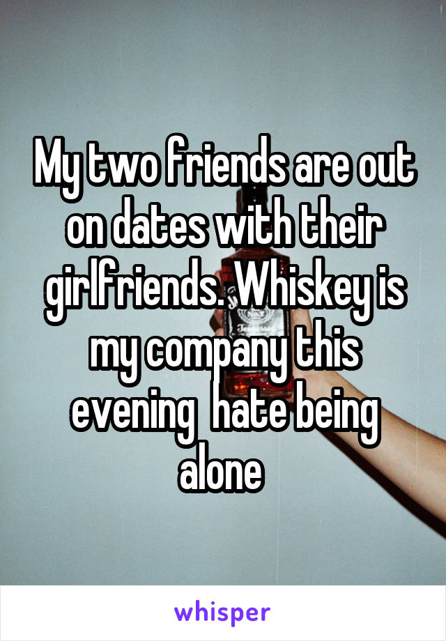 My two friends are out on dates with their girlfriends. Whiskey is my company this evening  hate being alone