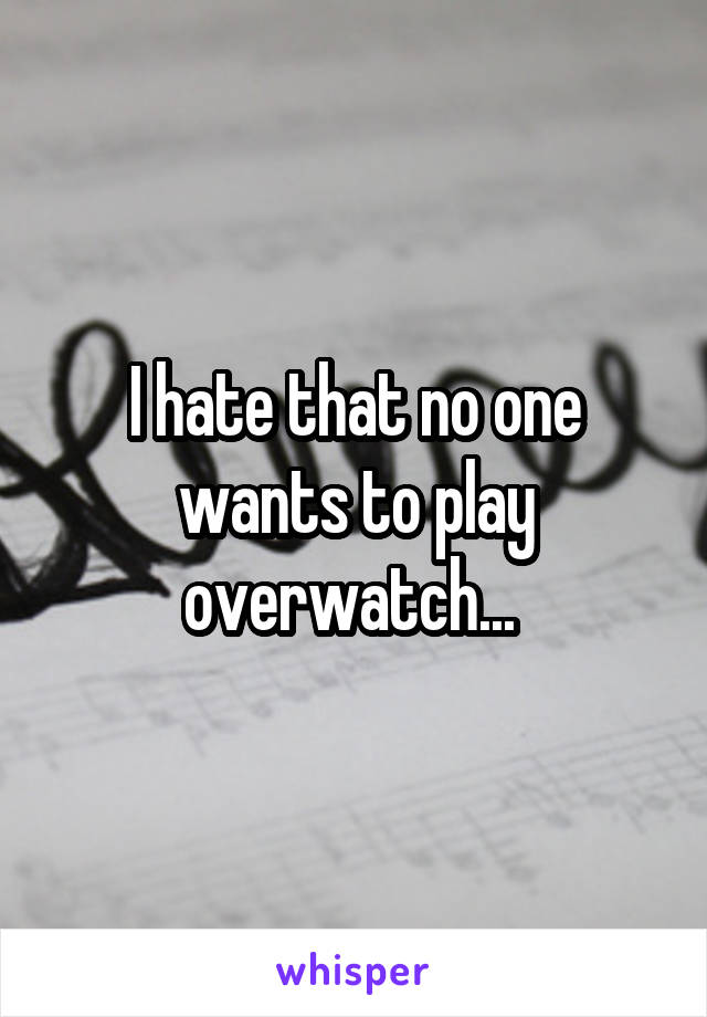 I hate that no one wants to play overwatch...