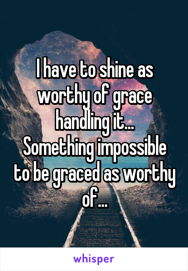 I have to shine as worthy of grace handling it... Something impossible to be graced as worthy of...