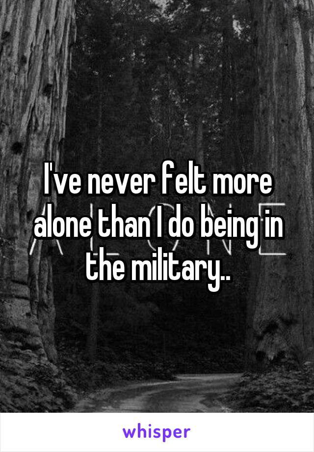 I've never felt more alone than I do being in the military..