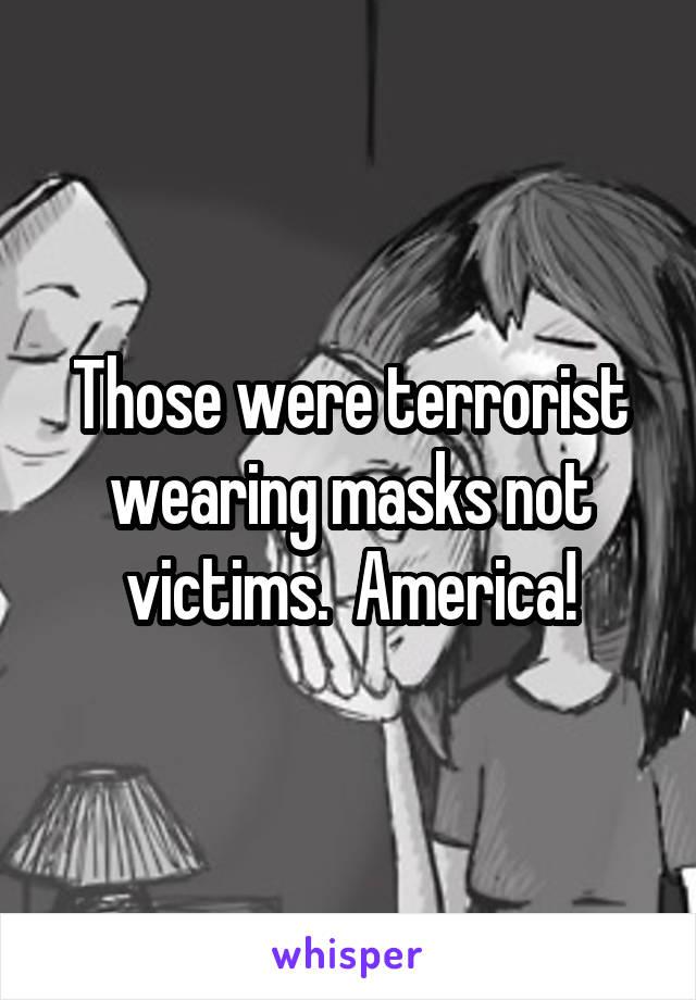 Those were terrorist wearing masks not victims.  America!