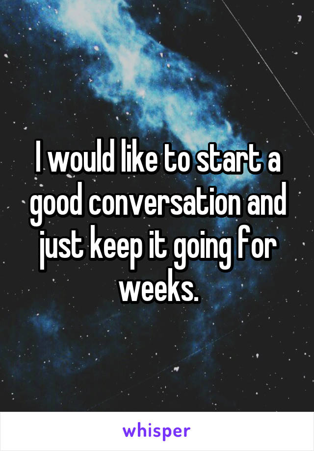 I would like to start a good conversation and just keep it going for weeks.
