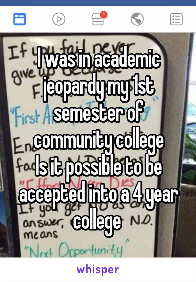 I was in academic jeopardy my 1st semester of community college Is it possible to be accepted into a 4 year college