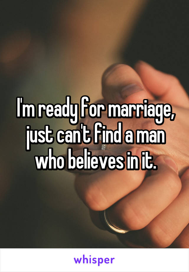 I'm ready for marriage, just can't find a man who believes in it.
