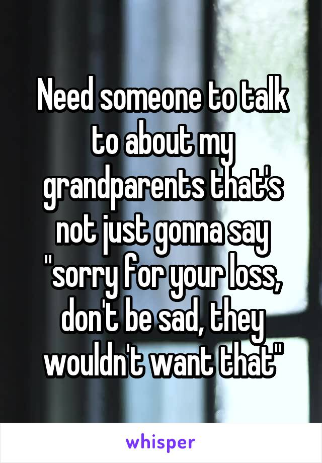"Need someone to talk to about my grandparents that's not just gonna say ""sorry for your loss, don't be sad, they wouldn't want that"""