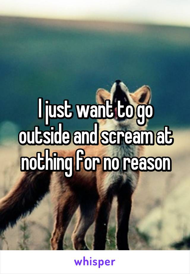 I just want to go outside and scream at nothing for no reason
