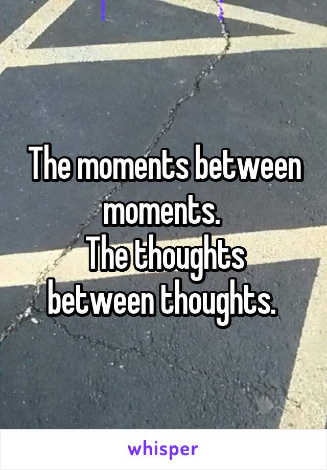 The moments between moments.  The thoughts between thoughts.