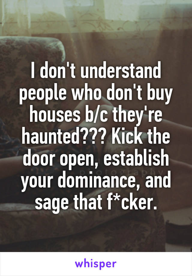 I don't understand people who don't buy houses b/c they're haunted??? Kick the door open, establish your dominance, and sage that f*cker.