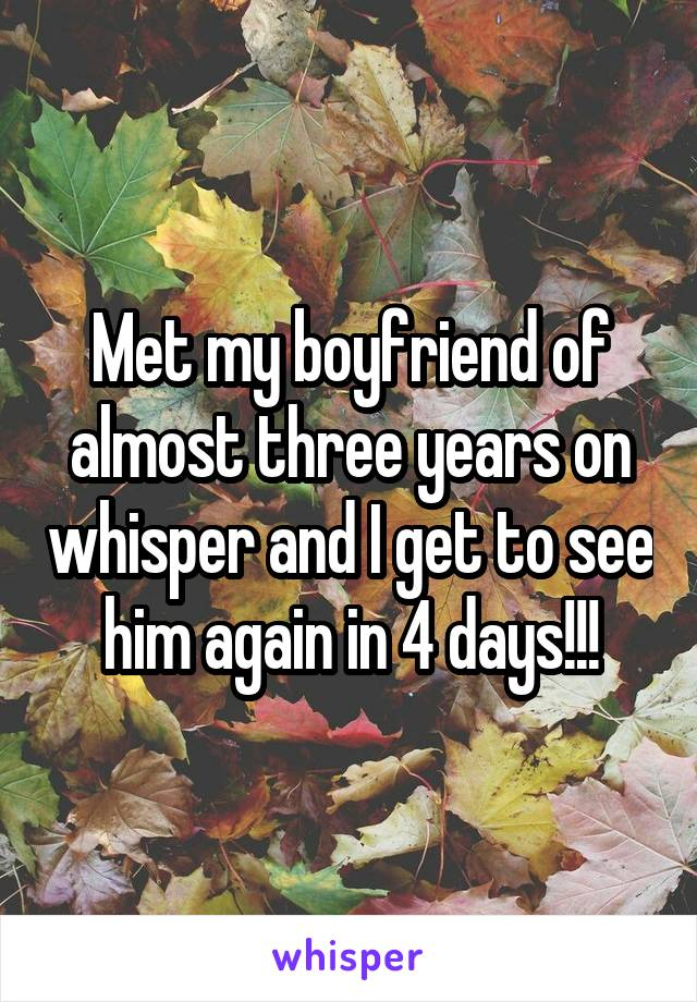 Met my boyfriend of almost three years on whisper and I get to see him again in 4 days!!!
