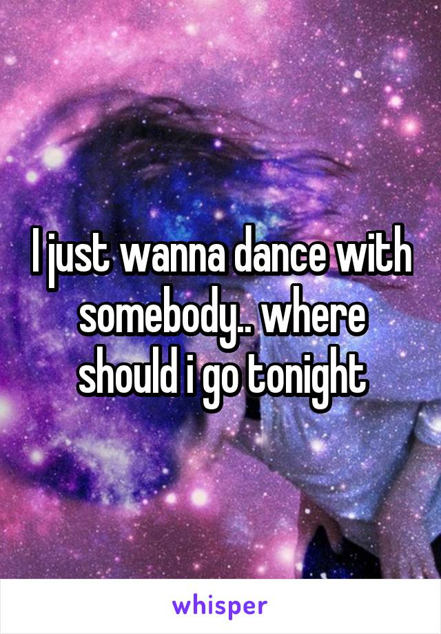 I just wanna dance with somebody.. where should i go tonight