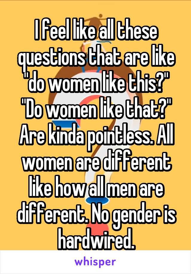 """I feel like all these questions that are like """"do women like this?"""" """"Do women like that?"""" Are kinda pointless. All women are different like how all men are different. No gender is hardwired."""