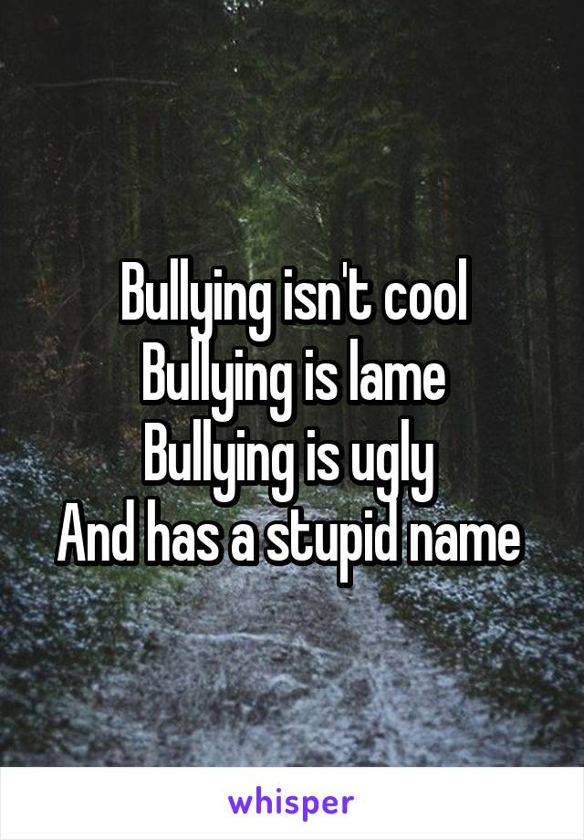 Bullying isn't cool Bullying is lame Bullying is ugly  And has a stupid name