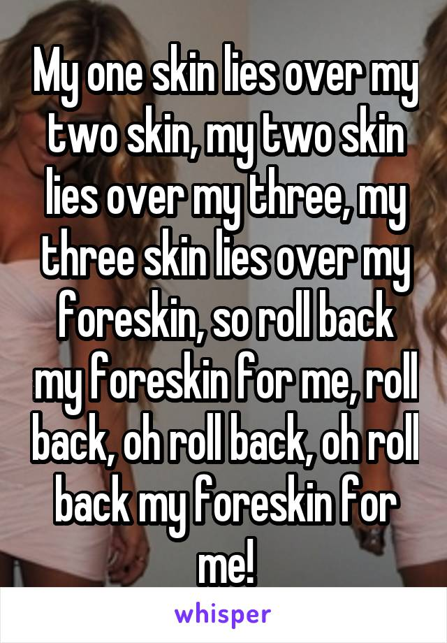 My one skin lies over my two skin, my two skin lies over my three, my three skin lies over my foreskin, so roll back my foreskin for me, roll back, oh roll back, oh roll back my foreskin for me!